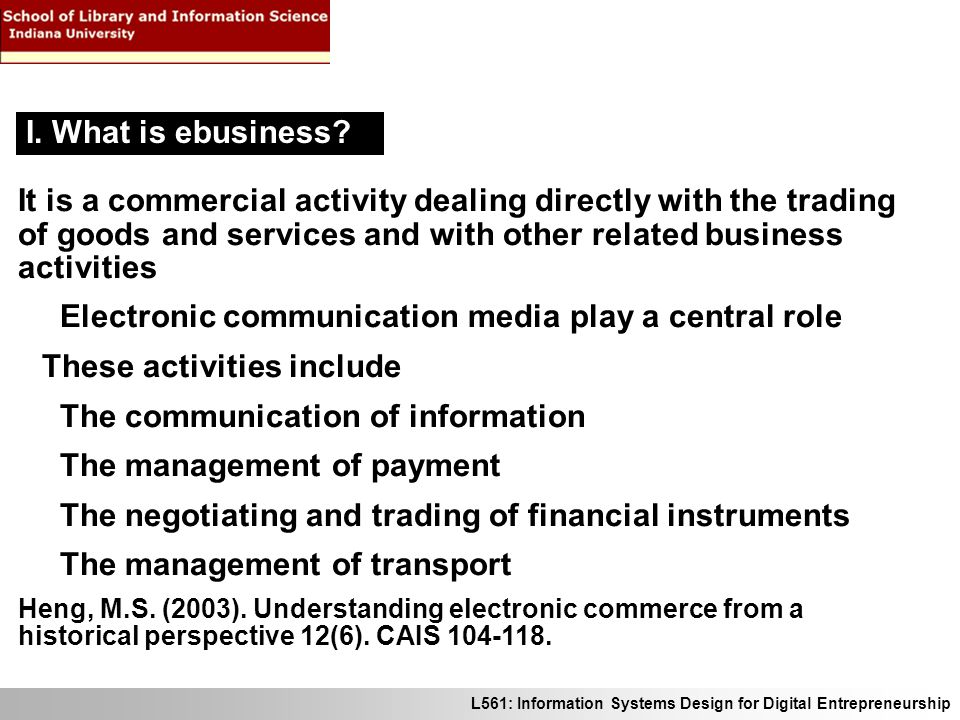 L561: Information Systems Design for Digital Entrepreneurship It is a commercial activity dealing directly with the trading of goods and services and with other related business activities Electronic communication media play a central role These activities include The communication of information The management of payment The negotiating and trading of financial instruments The management of transport Heng, M.S.