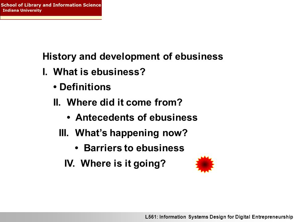 L561: Information Systems Design for Digital Entrepreneurship History and development of ebusiness I. What is ebusiness? Definitions II. Where did it
