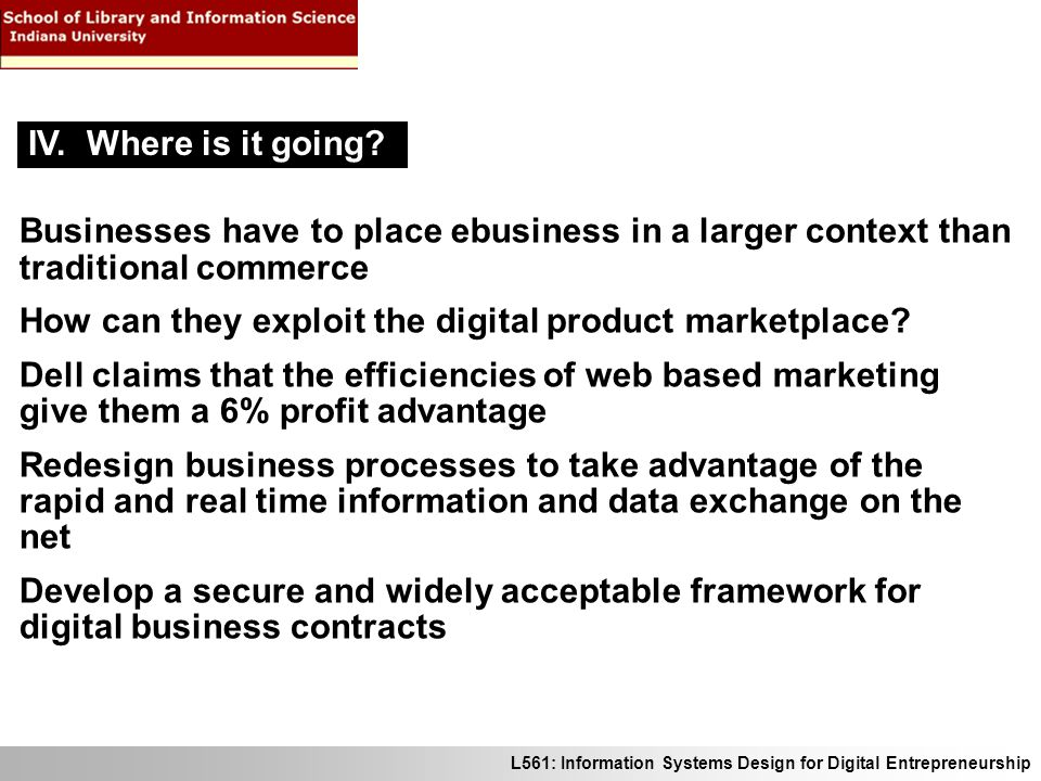L561: Information Systems Design for Digital Entrepreneurship Businesses have to place ebusiness in a larger context than traditional commerce How can they exploit the digital product marketplace.