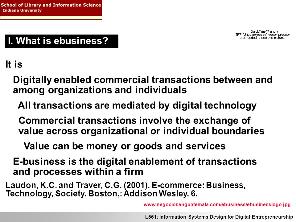 L561: Information Systems Design for Digital Entrepreneurship It is Digitally enabled commercial transactions between and among organizations and individuals All transactions are mediated by digital technology Commercial transactions involve the exchange of value across organizational or individual boundaries Value can be money or goods and services E-business is the digital enablement of transactions and processes within a firm Laudon, K.C.