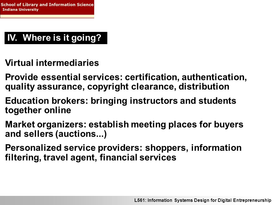 L561: Information Systems Design for Digital Entrepreneurship Virtual intermediaries Provide essential services: certification, authentication, quality assurance, copyright clearance, distribution Education brokers: bringing instructors and students together online Market organizers: establish meeting places for buyers and sellers (auctions...) Personalized service providers: shoppers, information filtering, travel agent, financial services IV.