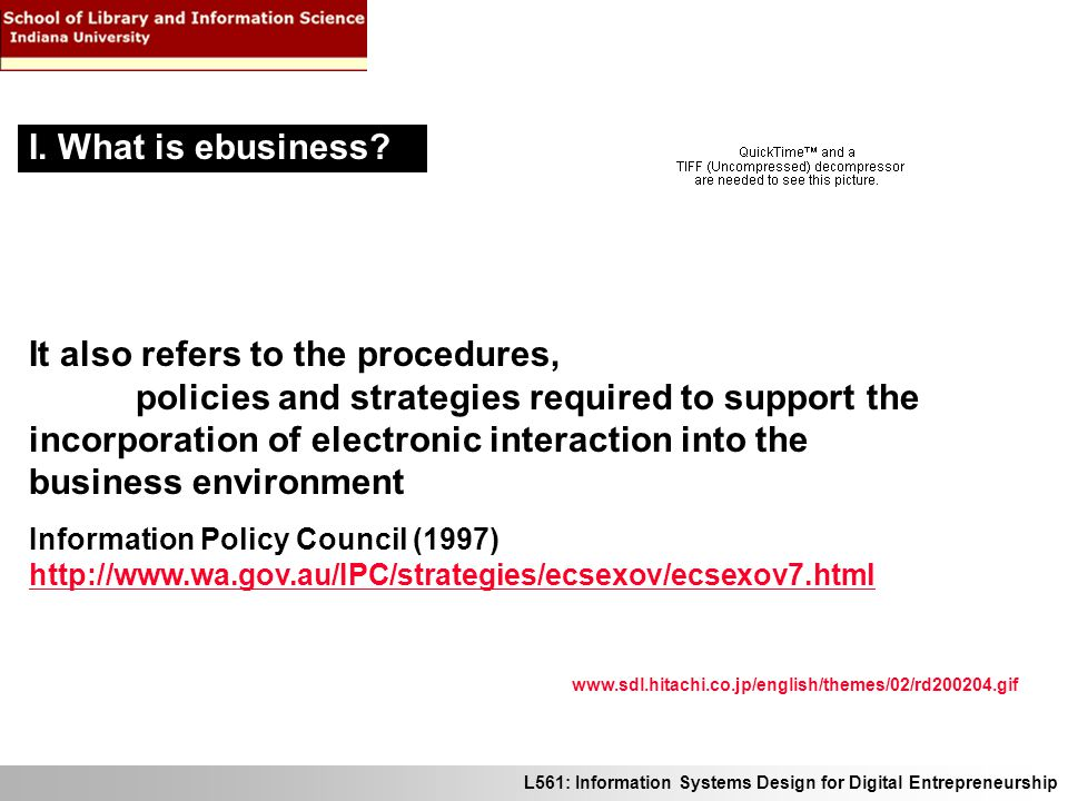 L561: Information Systems Design for Digital Entrepreneurship Convergence in ebusiness Products, processes, and infrastructure all converge in the global digital marketplace Product: audio, video, still images, text are all in the same digital format Process: multiple uses from a virtual process make other processes redundant Consumer feedback is used for product R&D, sales, marketing, pricing, and service IV.