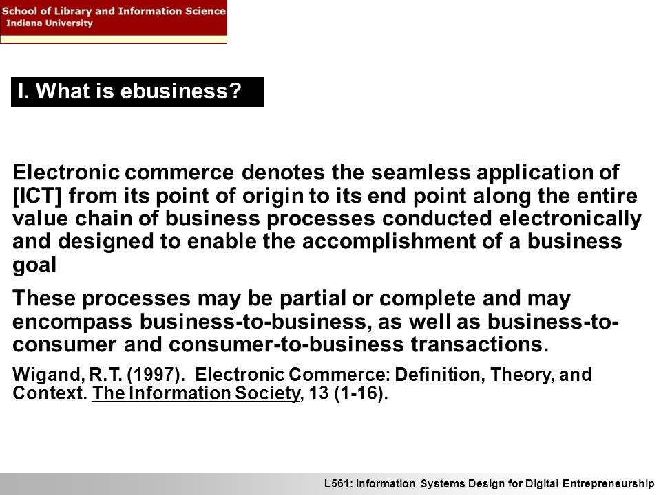 L561: Information Systems Design for Digital Entrepreneurship Electronic commerce denotes the seamless application of [ICT] from its point of origin to its end point along the entire value chain of business processes conducted electronically and designed to enable the accomplishment of a business goal These processes may be partial or complete and may encompass business-to-business, as well as business-to- consumer and consumer-to-business transactions.