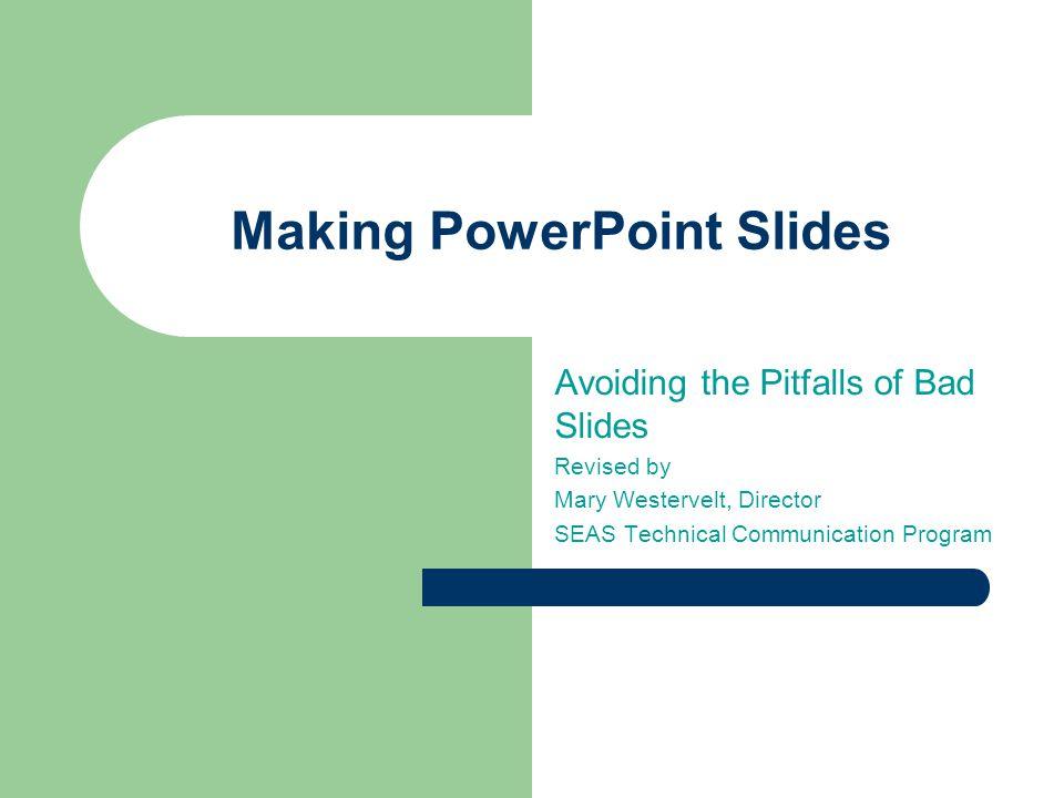 Making PowerPoint Slides Avoiding the Pitfalls of Bad Slides Revised by Mary Westervelt, Director SEAS Technical Communication Program