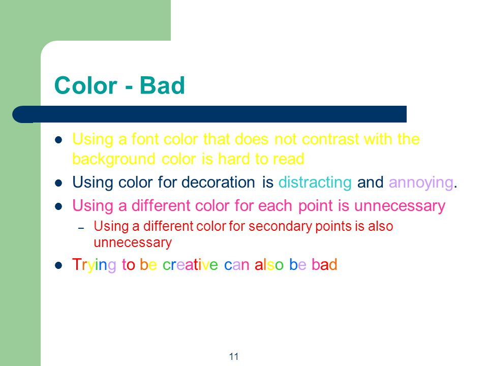 10 Color - Good Use a color of font that contrasts sharply with the background – Ex: blue font on white background Use color to reinforce the logic of your structure – Ex: light blue title and dark blue text Use color to emphasize a point – But only use this occasionally