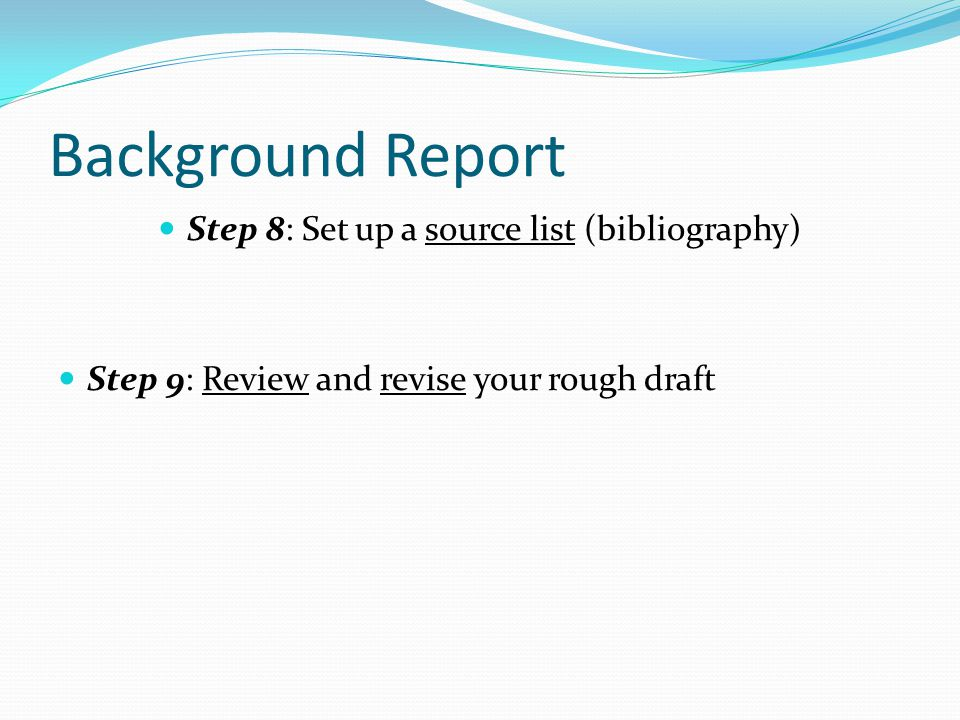 Background Report Step 8: Set up a source list (bibliography) Step 9: Review and revise your rough draft