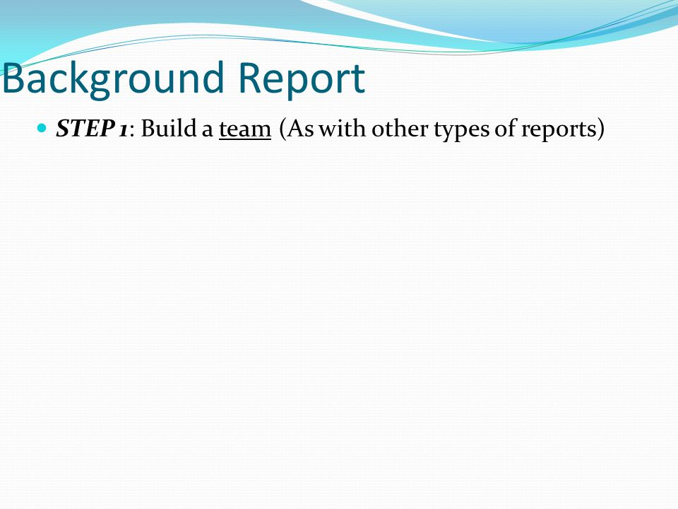 Background Report STEP 1: Build a team (As with other types of reports)