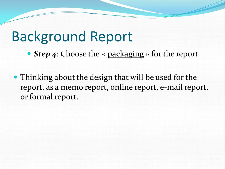 Background Report Step 4: Choose the « packaging » for the report Thinking about the design that will be used for the report, as a memo report, online report, e-mail report, or formal report.