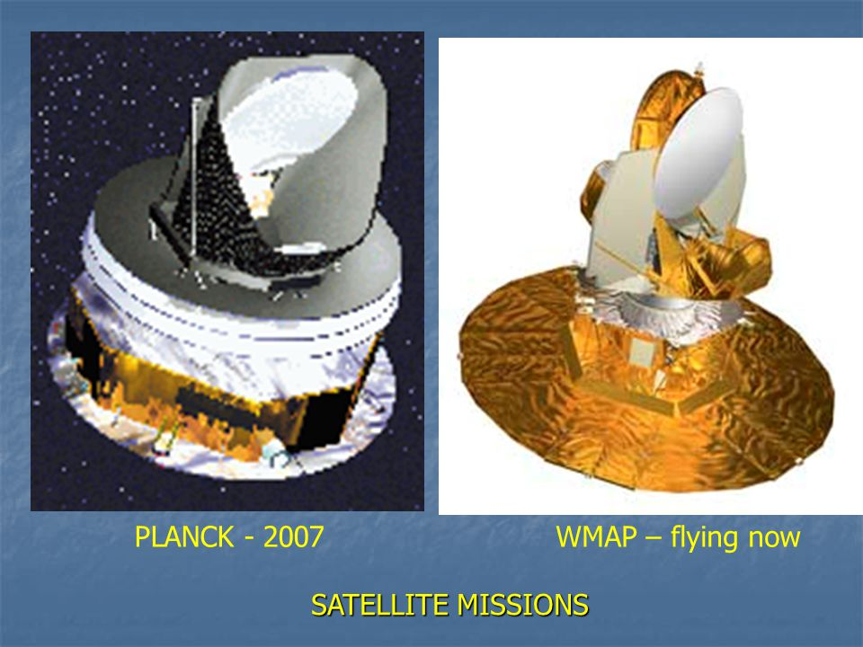 PLANCK - 2007WMAP – flying now SATELLITE MISSIONS