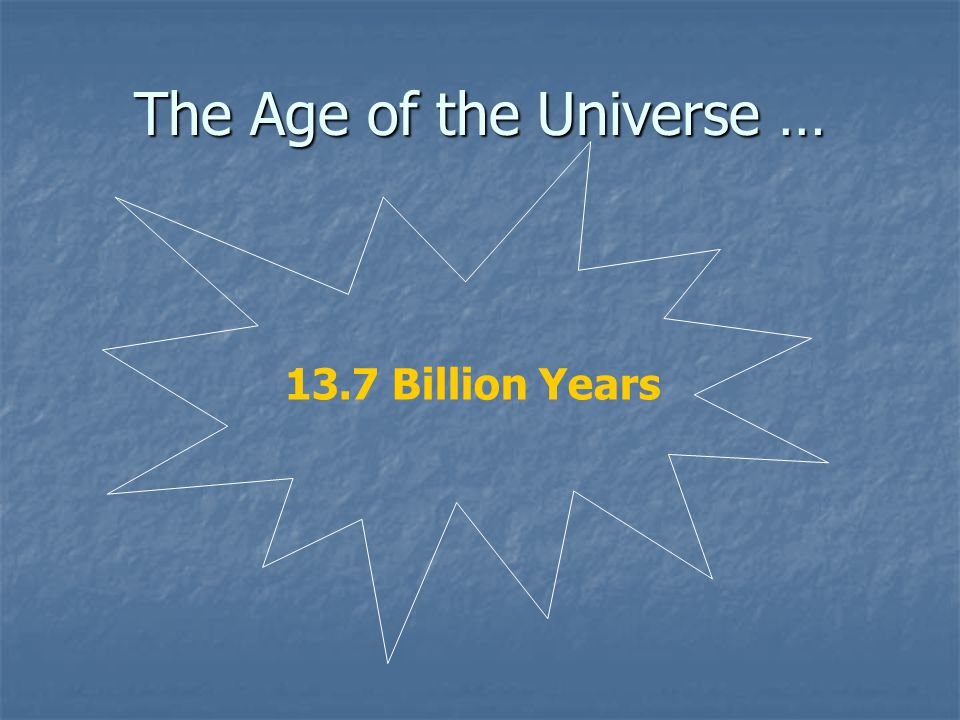 The Age of the Universe … 13.7 Billion Years