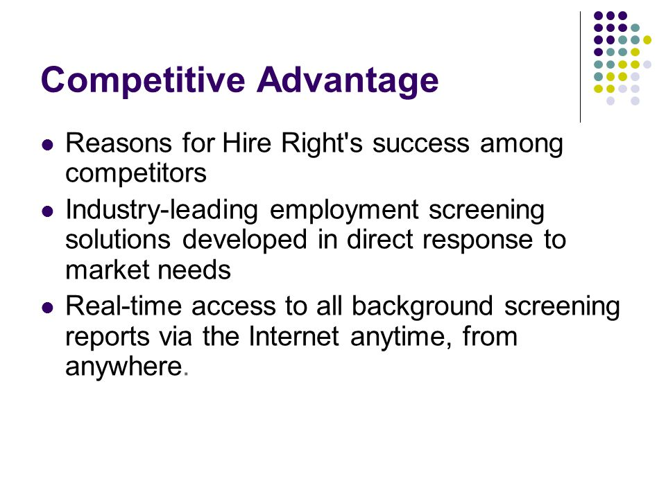 Competitive Advantage Reasons for Hire Right s success among competitors Industry-leading employment screening solutions developed in direct response to market needs Real-time access to all background screening reports via the Internet anytime, from anywhere.