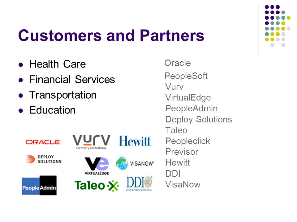 Customers and Partners Health Care Financial Services Transportation Education Oracle PeopleSoft Vurv VirtualEdge PeopleAdmin Deploy Solutions Taleo Peopleclick Previsor Hewitt DDI VisaNow