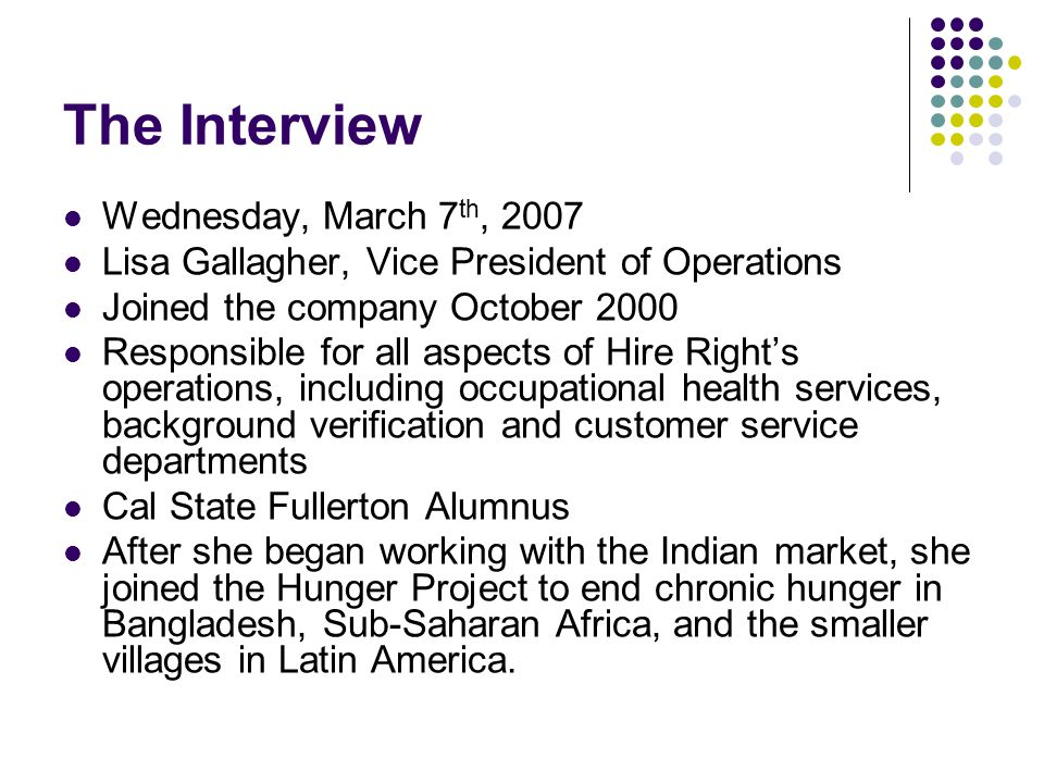 The Interview Wednesday, March 7 th, 2007 Lisa Gallagher, Vice President of Operations Joined the company October 2000 Responsible for all aspects of Hire Right's operations, including occupational health services, background verification and customer service departments Cal State Fullerton Alumnus After she began working with the Indian market, she joined the Hunger Project to end chronic hunger in Bangladesh, Sub-Saharan Africa, and the smaller villages in Latin America.