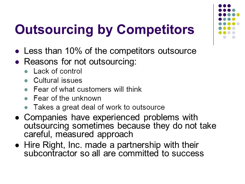 Outsourcing by Competitors Less than 10% of the competitors outsource Reasons for not outsourcing: Lack of control Cultural issues Fear of what customers will think Fear of the unknown Takes a great deal of work to outsource Companies have experienced problems with outsourcing sometimes because they do not take careful, measured approach Hire Right, Inc.