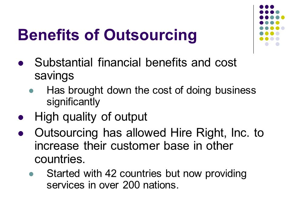 Benefits of Outsourcing Substantial financial benefits and cost savings Has brought down the cost of doing business significantly High quality of output Outsourcing has allowed Hire Right, Inc.