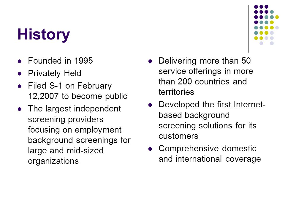 History Founded in 1995 Privately Held Filed S-1 on February 12,2007 to become public The largest independent screening providers focusing on employment background screenings for large and mid-sized organizations Delivering more than 50 service offerings in more than 200 countries and territories Developed the first Internet- based background screening solutions for its customers Comprehensive domestic and international coverage