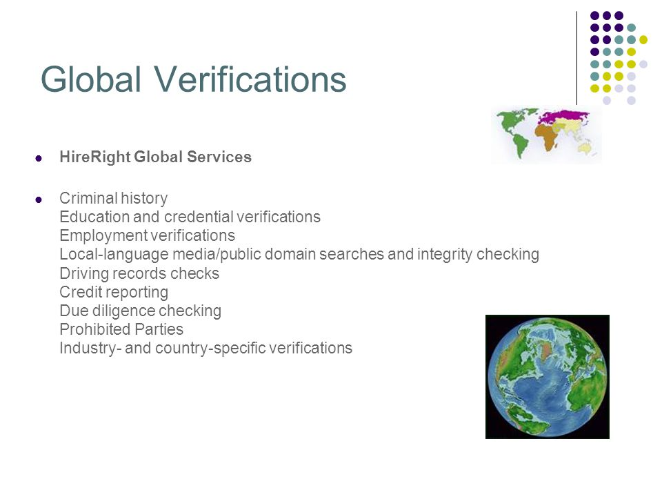 Global Verifications HireRight Global Services Criminal history Education and credential verifications Employment verifications Local-language media/public domain searches and integrity checking Driving records checks Credit reporting Due diligence checking Prohibited Parties Industry- and country-specific verifications