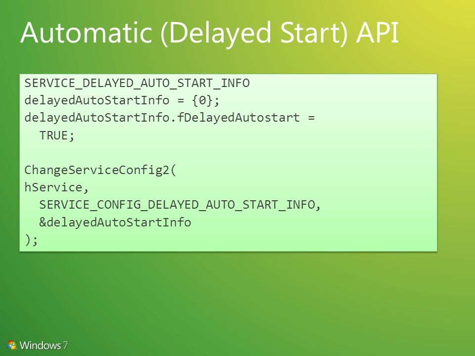 SERVICE_DELAYED_AUTO_START_INFO delayedAutoStartInfo = {0}; delayedAutoStartInfo.fDelayedAutostart = TRUE; ChangeServiceConfig2( hService, SERVICE_CONFIG_DELAYED_AUTO_START_INFO, &delayedAutoStartInfo ); SERVICE_DELAYED_AUTO_START_INFO delayedAutoStartInfo = {0}; delayedAutoStartInfo.fDelayedAutostart = TRUE; ChangeServiceConfig2( hService, SERVICE_CONFIG_DELAYED_AUTO_START_INFO, &delayedAutoStartInfo );