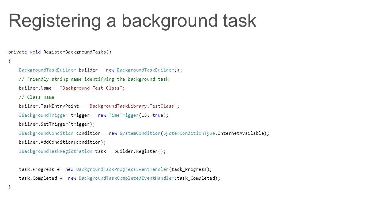 Registering a background task private void RegisterBackgroundTasks() { BackgroundTaskBuilder builder = new BackgroundTaskBuilder(); // Friendly string