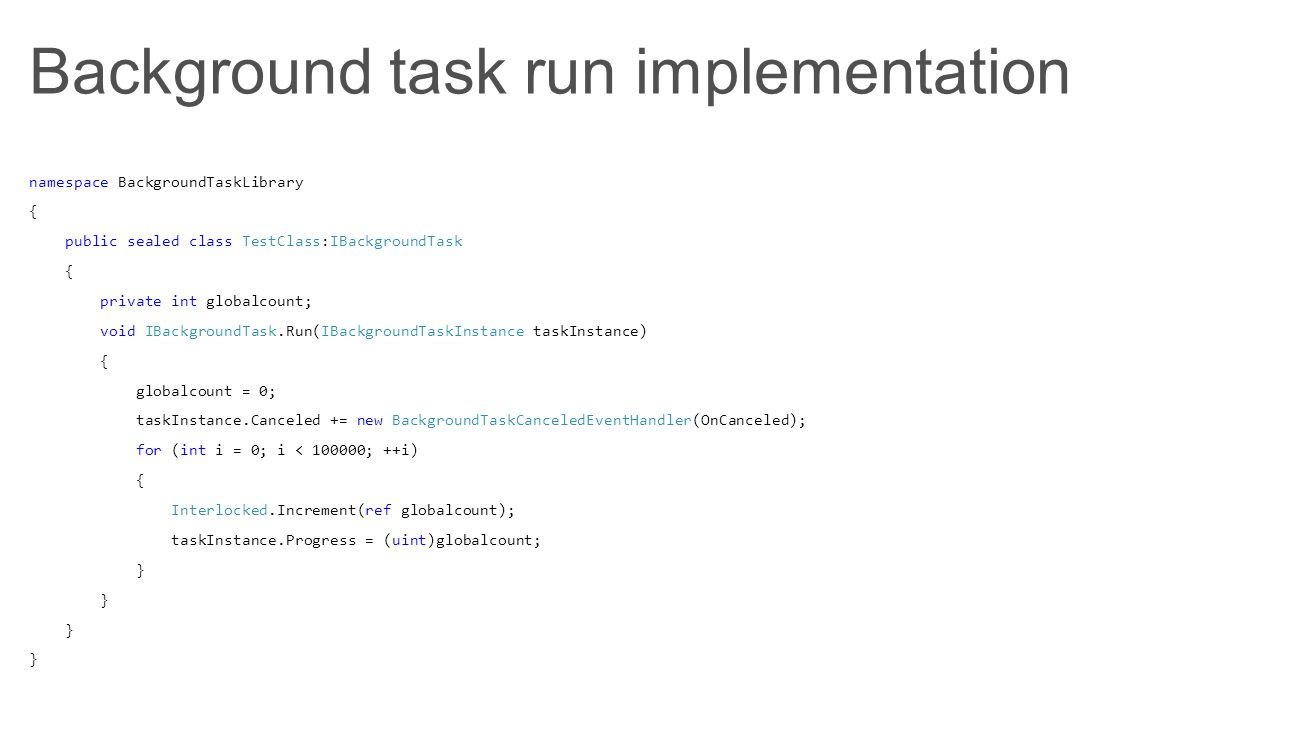 Background task run implementation namespace BackgroundTaskLibrary { public sealed class TestClass:IBackgroundTask { private int globalcount; void IBa