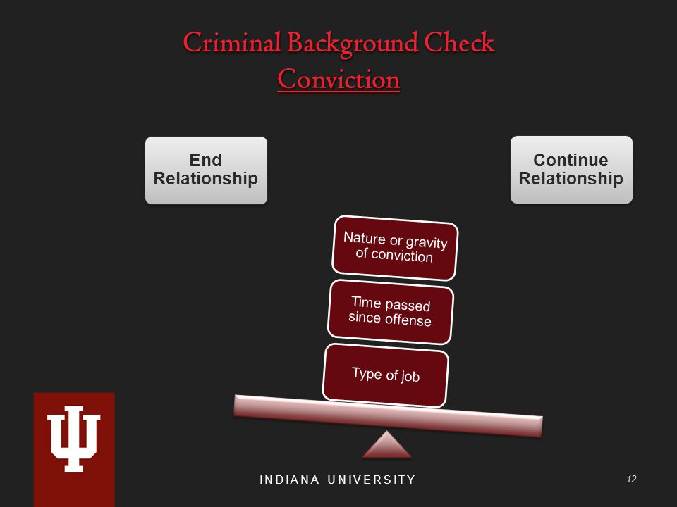 Criminal Background Check Conviction INDIANA UNIVERSITY 12 End Relationship Continue Relationship Type of job Time passed since offense Nature or gravity of conviction