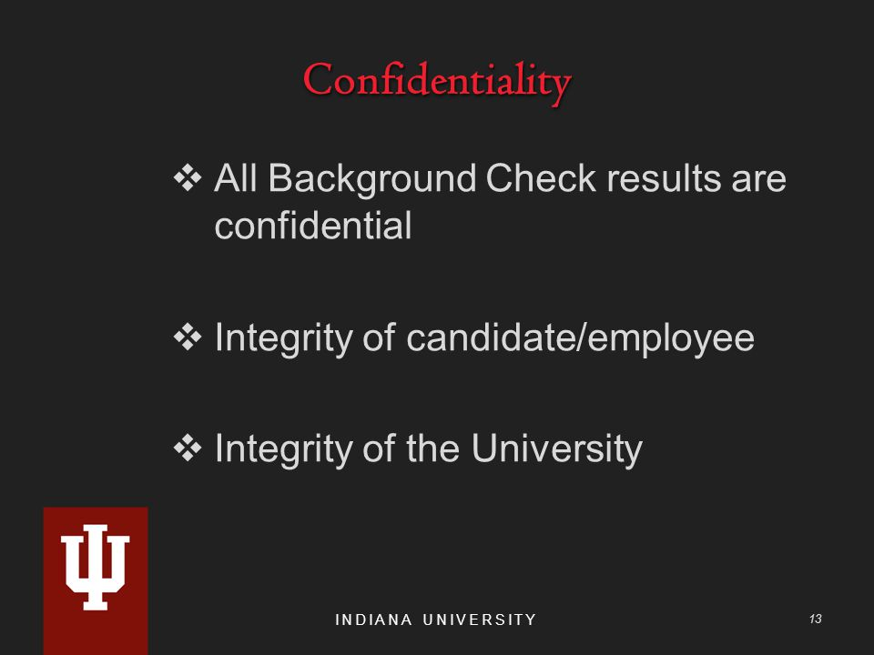 ConfidentialityConfidentiality  All Background Check results are confidential  Integrity of candidate/employee  Integrity of the University INDIANA