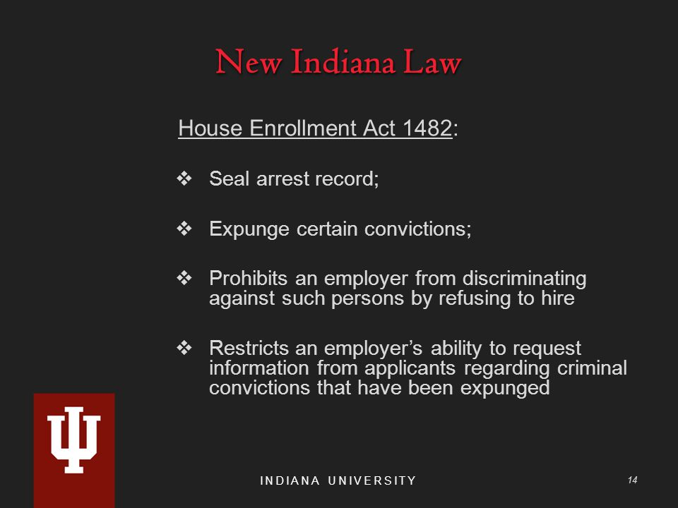 New Indiana Law House Enrollment Act 1482:  Seal arrest record;  Expunge certain convictions;  Prohibits an employer from discriminating against such persons by refusing to hire  Restricts an employer's ability to request information from applicants regarding criminal convictions that have been expunged INDIANA UNIVERSITY 14