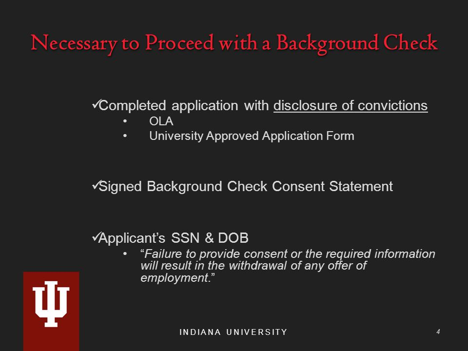 Necessary to Proceed with a Background Check Completed application with disclosure of convictions OLA University Approved Application Form Signed Background Check Consent Statement Applicant's SSN & DOB Failure to provide consent or the required information will result in the withdrawal of any offer of employment. INDIANA UNIVERSITY 4