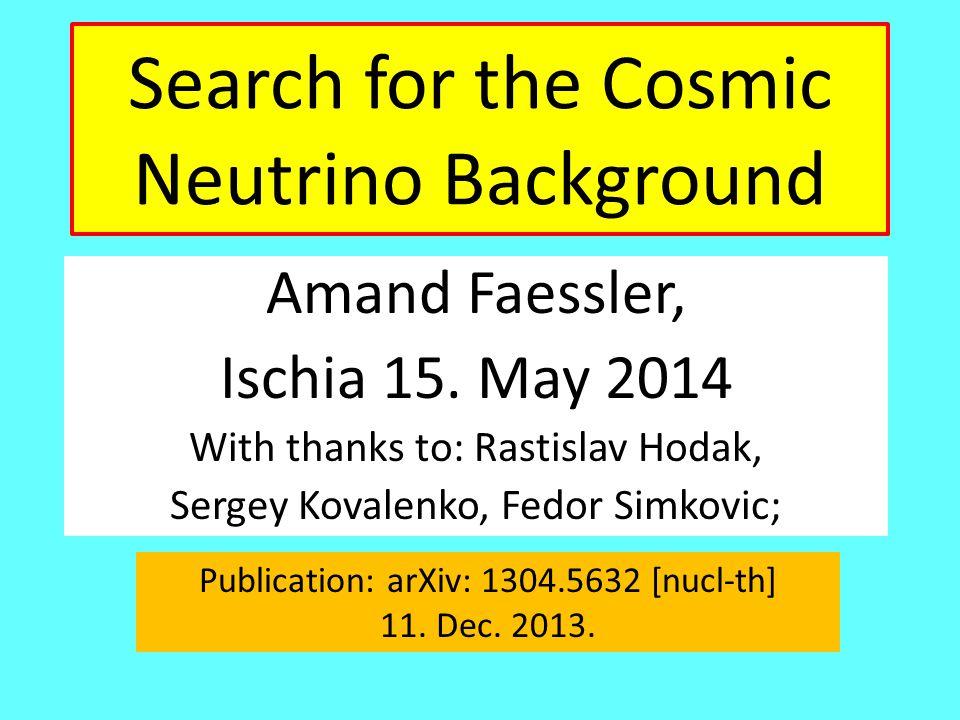 Search for the Cosmic Neutrino Background Amand Faessler, Ischia 15. May 2014 With thanks to: Rastislav Hodak, Sergey Kovalenko, Fedor Simkovic; Publi