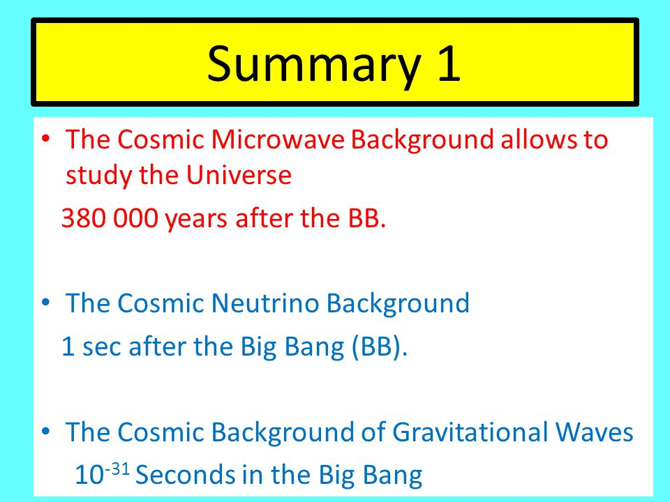 Summary 1 The Cosmic Microwave Background allows to study the Universe 380 000 years after the BB.