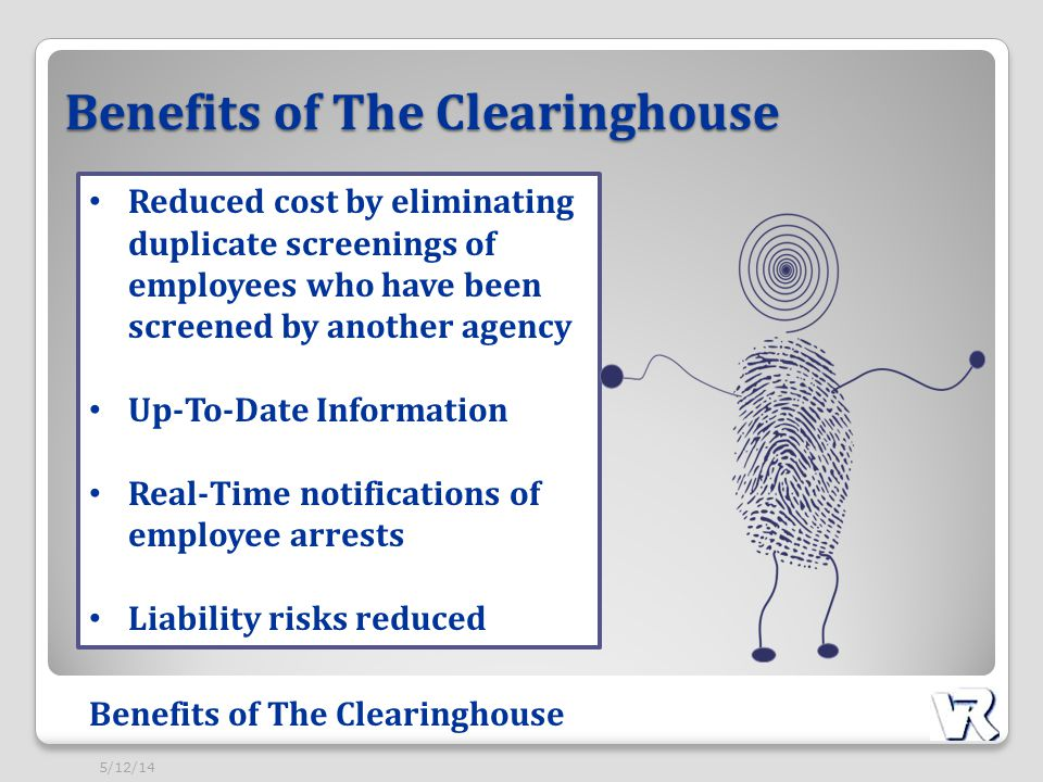 Benefits of The Clearinghouse Reduced cost by eliminating duplicate screenings of employees who have been screened by another agency Up-To-Date Information Real-Time notifications of employee arrests Liability risks reduced Benefits of The Clearinghouse 5/12/14