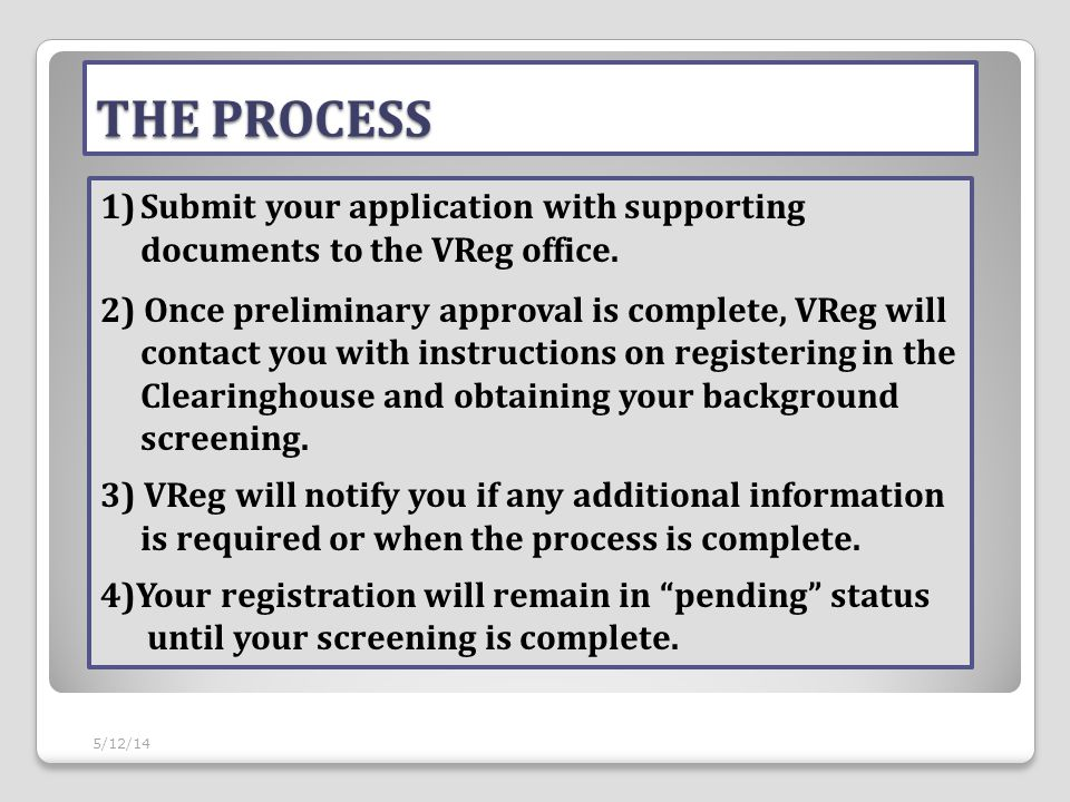 THE PROCESS 5/12/14 1)Submit your application with supporting documents to the VReg office. 2) Once preliminary approval is complete, VReg will contac