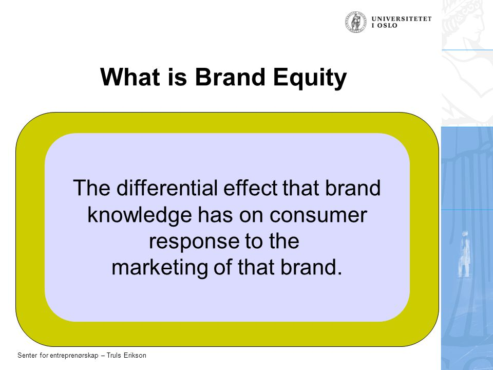 Senter for entreprenørskap – Truls Erikson What is Brand Equity The differential effect that brand knowledge has on consumer response to the marketing