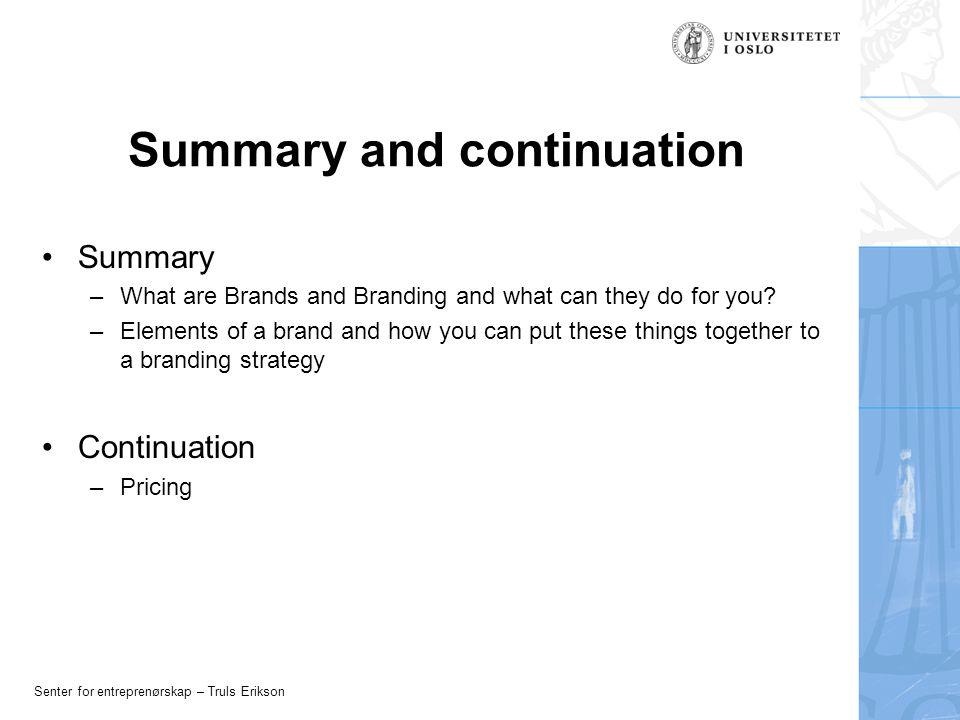 Senter for entreprenørskap – Truls Erikson Summary and continuation Summary –What are Brands and Branding and what can they do for you? –Elements of a