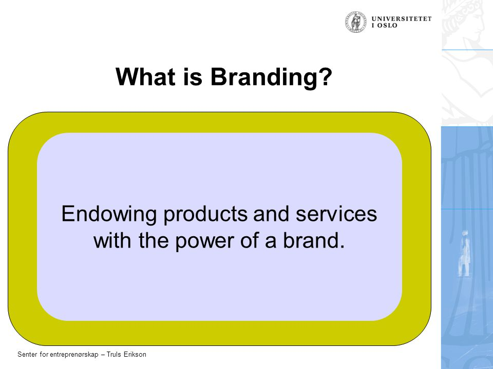 Senter for entreprenørskap – Truls Erikson What is Branding? Endowing products and services with the power of a brand.