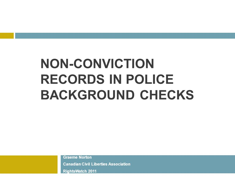 NON-CONVICTION RECORDS IN POLICE BACKGROUND CHECKS Graeme Norton Canadian Civil Liberties Association RightsWatch 2011