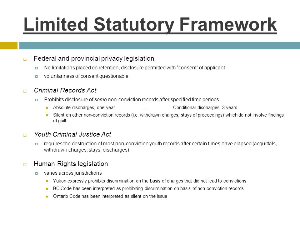 Limited Statutory Framework  Federal and provincial privacy legislation  No limitations placed on retention, disclosure permitted with consent of applicant  voluntariness of consent questionable  Criminal Records Act  Prohibits disclosure of some non-conviction records after specified time periods Absolute discharges, one year ---Conditional discharges, 3 years Silent on other non-conviction records (i.e.