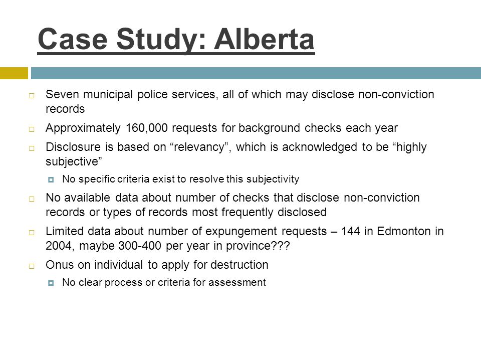 Case Study: Alberta  Seven municipal police services, all of which may disclose non-conviction records  Approximately 160,000 requests for background checks each year  Disclosure is based on relevancy , which is acknowledged to be highly subjective  No specific criteria exist to resolve this subjectivity  No available data about number of checks that disclose non-conviction records or types of records most frequently disclosed  Limited data about number of expungement requests – 144 in Edmonton in 2004, maybe 300-400 per year in province .