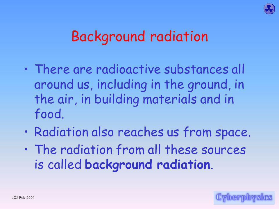 LOJ Feb 2004 Background radiation There are radioactive substances all around us, including in the ground, in the air, in building materials and in food.