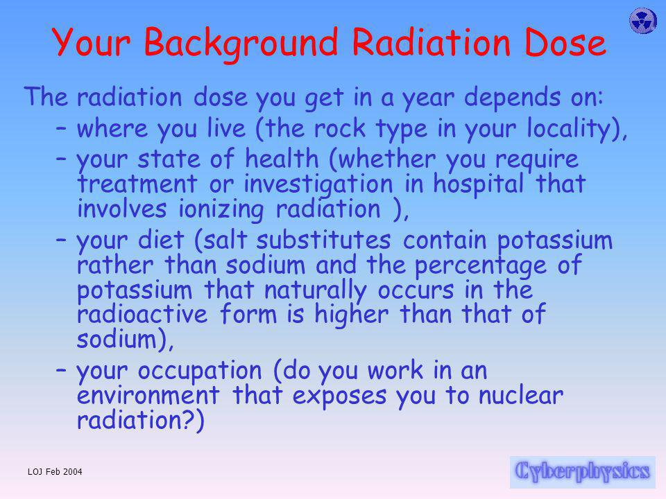 LOJ Feb 2004 Your Background Radiation Dose The radiation dose you get in a year depends on: –where you live (the rock type in your locality), –your state of health (whether you require treatment or investigation in hospital that involves ionizing radiation ), –your diet (salt substitutes contain potassium rather than sodium and the percentage of potassium that naturally occurs in the radioactive form is higher than that of sodium), –your occupation (do you work in an environment that exposes you to nuclear radiation?)