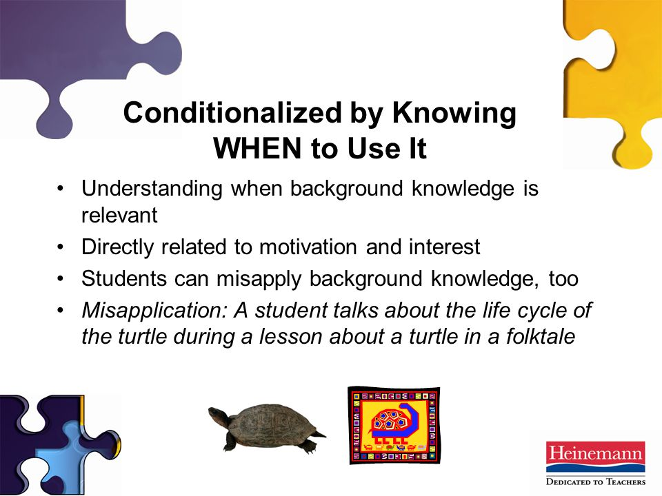 Understanding when background knowledge is relevant Directly related to motivation and interest Students can misapply background knowledge, too Misapplication: A student talks about the life cycle of the turtle during a lesson about a turtle in a folktale Conditionalized by Knowing WHEN to Use It