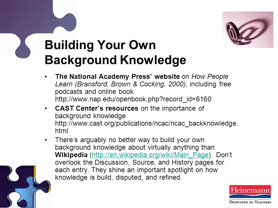 The National Academy Press' website on How People Learn (Bransford, Brown & Cocking, 2000), including free podcasts and online book http://www.nap.edu/openbook.php record_id=6160 CAST Center's resources on the importance of background knowledge http://www.cast.org/publications/ncac/ncac_backknowledge.