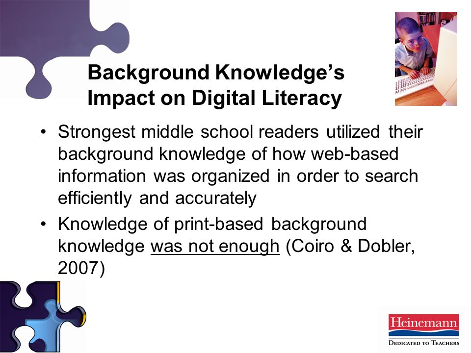 Strongest middle school readers utilized their background knowledge of how web-based information was organized in order to search efficiently and accurately Knowledge of print-based background knowledge was not enough (Coiro & Dobler, 2007) Background Knowledge's Impact on Digital Literacy