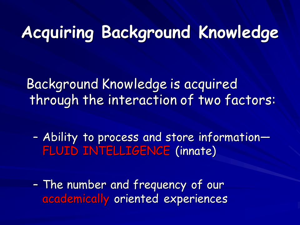 Acquiring Background Knowledge Background Knowledge is acquired through the interaction of two factors: Background Knowledge is acquired through the interaction of two factors: –Ability to process and store information— FLUID INTELLIGENCE (innate) –The number and frequency of our academically oriented experiences