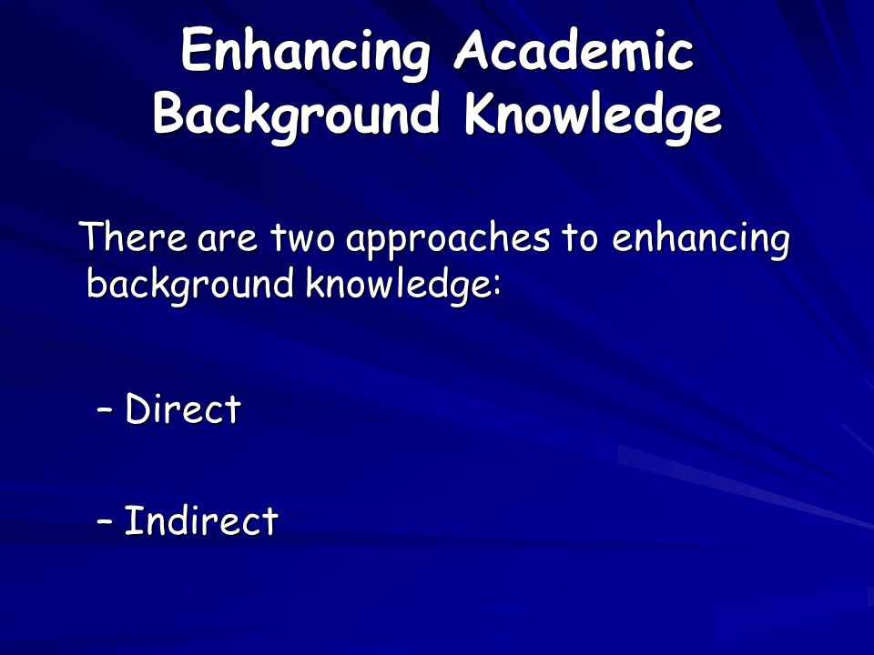 Enhancing Academic Background Knowledge There are two approaches to enhancing background knowledge: There are two approaches to enhancing background knowledge: –Direct –Indirect