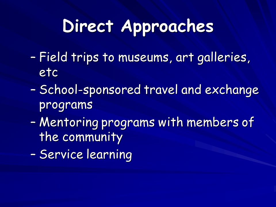 Direct Approaches –Field trips to museums, art galleries, etc –School-sponsored travel and exchange programs –Mentoring programs with members of the community –Service learning