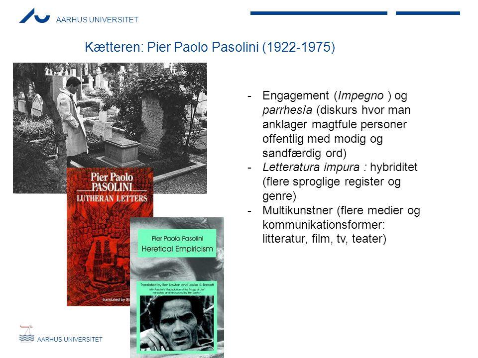 AARHUS UNIVERSITET Kætteren: Pier Paolo Pasolini (1922-1975) -Engagement (Impegno ) og parrhesìa (diskurs hvor man anklager magtfule personer offentlig med modig og sandfærdig ord) -Letteratura impura : hybriditet (flere sproglige register og genre) -Multikunstner (flere medier og kommunikationsformer: litteratur, film, tv, teater)