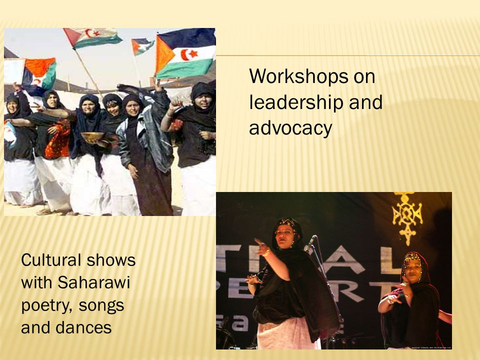 Cultural shows with Saharawi poetry, songs and dances Workshops on leadership and advocacy