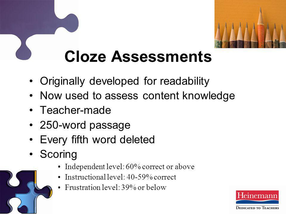 Originally developed for readability Now used to assess content knowledge Teacher-made 250-word passage Every fifth word deleted Scoring Independent l
