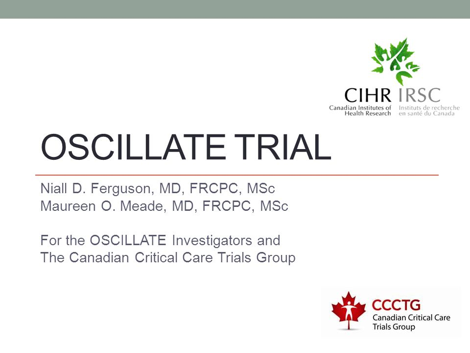 OSCILLATE TRIAL Niall D. Ferguson, MD, FRCPC, MSc Maureen O. Meade, MD, FRCPC, MSc For the OSCILLATE Investigators and The Canadian Critical Care Tria